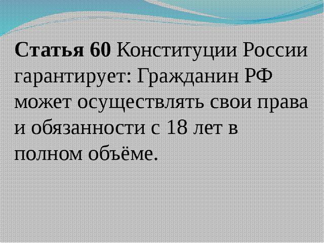 Статья 60 Конституции России гарантирует: Гражданин РФ может осуществлять сво...