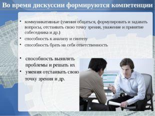Во время дискуссии формируются компетенции коммуникативные (умения общаться,