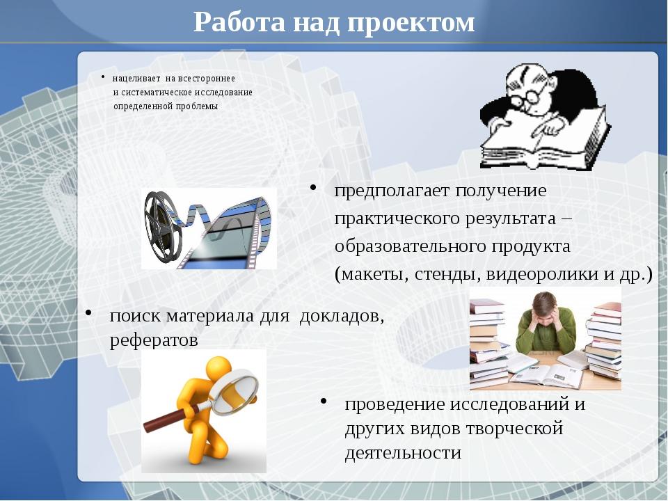 Работа над проектом нацеливает на всестороннее и систематическое исследование...