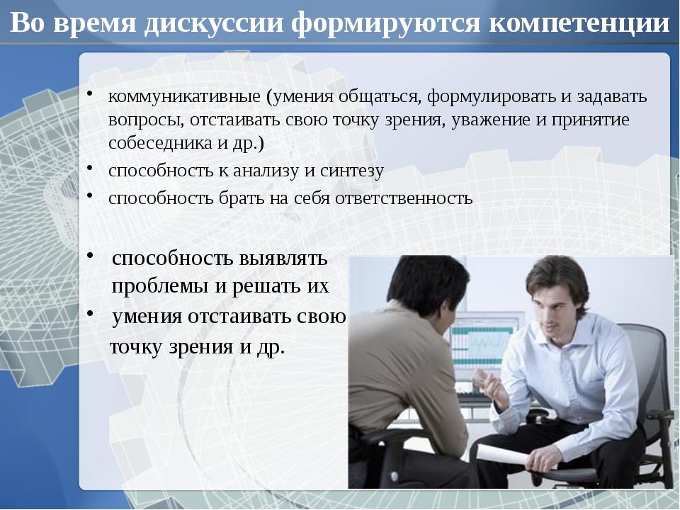 Во время дискуссии формируются компетенции коммуникативные (умения общаться,...