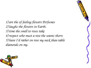 1) are the of feeling flowers Perfumes 2) laughs the flowers in Earth. 3) tim