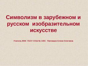 Символизм в зарубежном и русском изобразительном искусстве Учитель МХК ГБОУ С