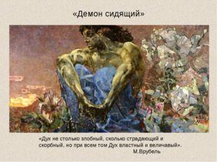 «Демон сидящий» «Дух не столько злобный, сколько страдающий и скорбный, но пр