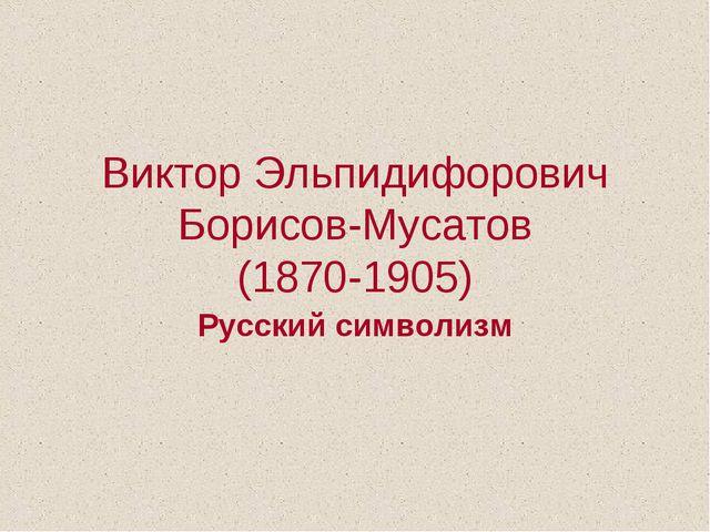 Виктор Эльпидифорович Борисов-Мусатов (1870-1905) Русский символизм