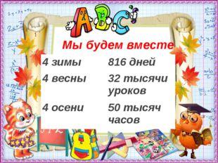 Мы будем вместе 4 зимы816 дней 4 весны32 тысячи уроков 4 осени50 тысяч часов