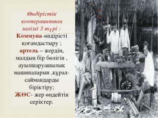 Өндірістік кооперацияның негізгі 3 түрі : Коммуна-өндірісті қоғамдастыру ; ар