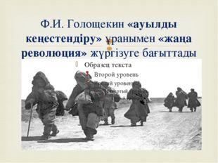 Ф.И. Голощекин «ауылды кеңестендіру» ұранымен «жаңа революция» жүргізуге бағы