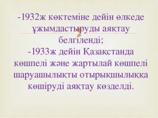 -1932ж көктеміне дейін өлкеде ұжымдастыруды аяқтау белгіленді; -1933ж дейін Қ