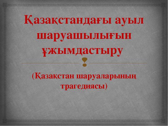 Қазақстандағы ауыл шаруашылығын ұжымдастыру (Қазақстан шаруаларының трагедияс...