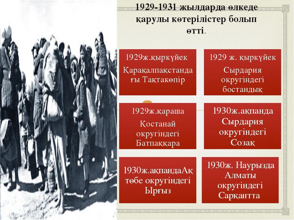 1929-1931 жылдарда өлкеде қарулы көтерілістер болып өтті. 1930ж. Наурызда Алм...