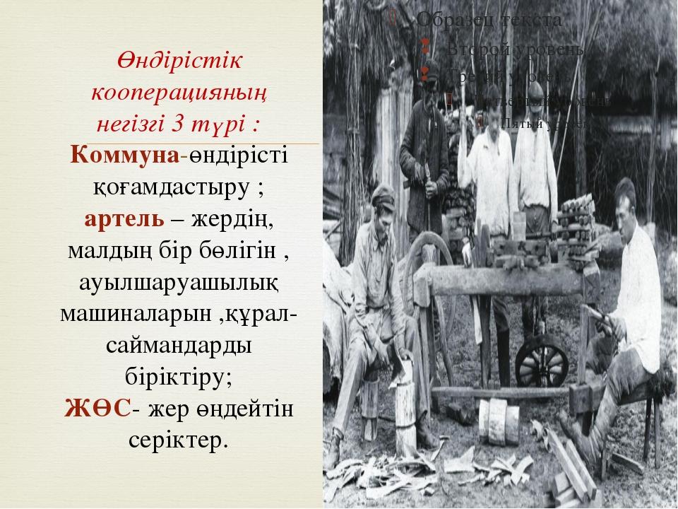 Өндірістік кооперацияның негізгі 3 түрі : Коммуна-өндірісті қоғамдастыру ; ар...