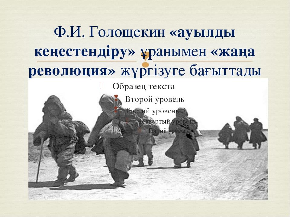 Ф.И. Голощекин «ауылды кеңестендіру» ұранымен «жаңа революция» жүргізуге бағы...