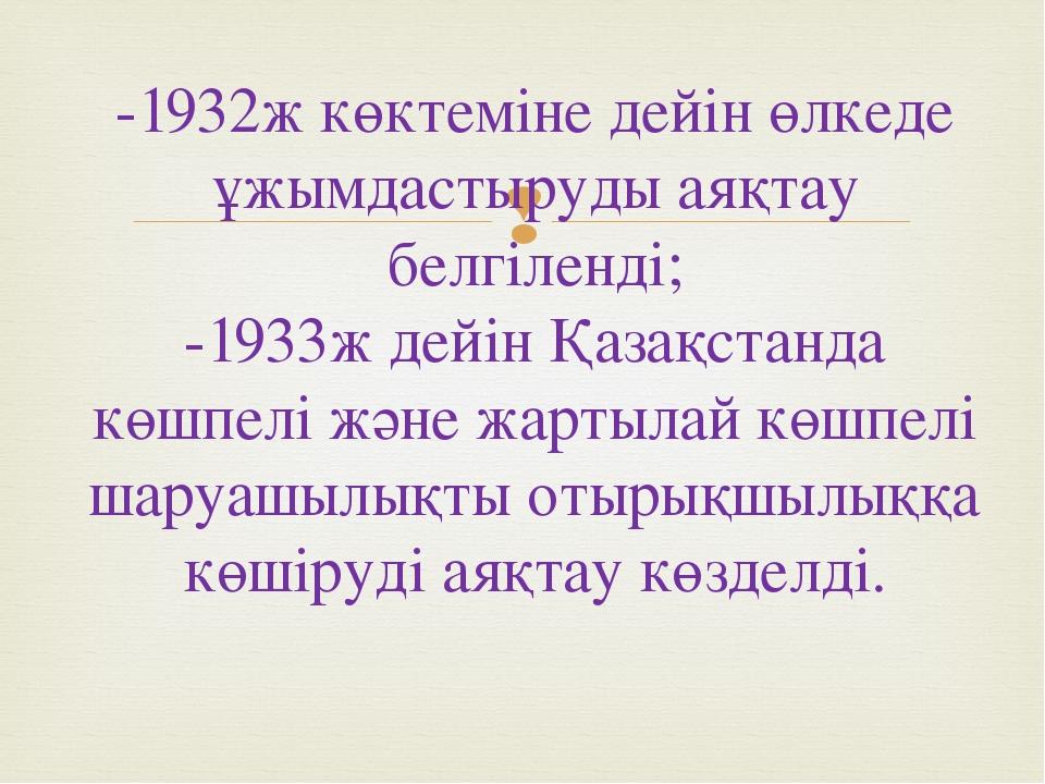 -1932ж көктеміне дейін өлкеде ұжымдастыруды аяқтау белгіленді; -1933ж дейін Қ...