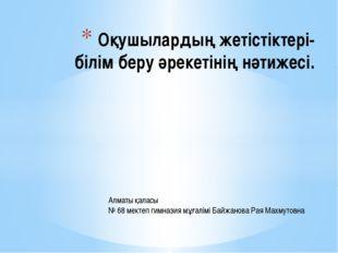 Оқушылардың жетістіктері- білім беру әрекетінің нәтижесі. Алматы қаласы № 68