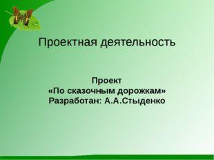 Проектная деятельность Проект «По сказочным дорожкам» Разработан: А.А.Стыденко