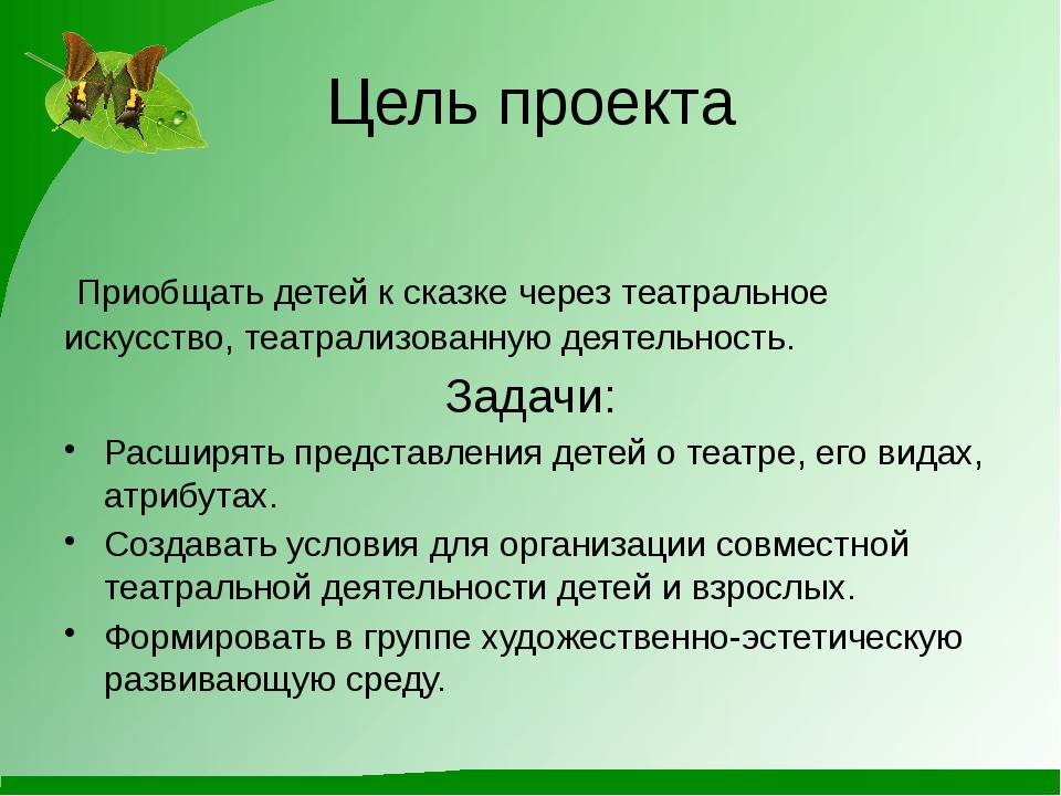 Цель проекта Приобщать детей к сказке через театральное искусство, театрализо...