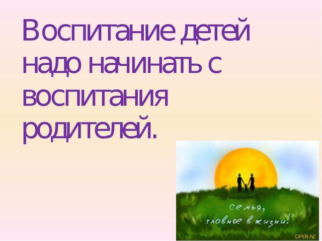 Воспитание детей надо начинать с воспитания родителей.