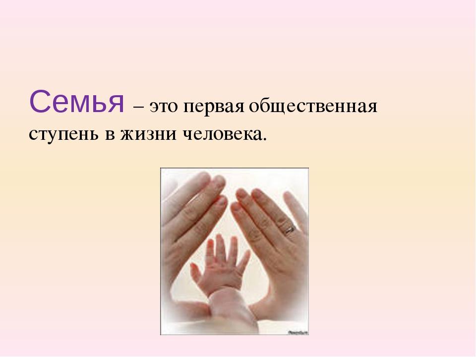 Семья – это первая общественная ступень в жизни человека.
