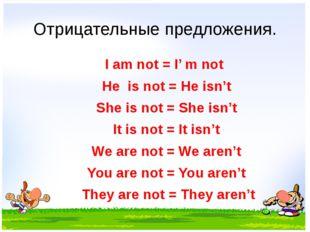 Отрицательные предложения. I am not = I' m not He is not = He isn't She is no