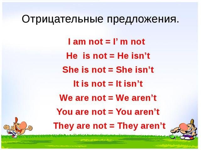 Отрицательные предложения. I am not = I' m not He is not = He isn't She is no...