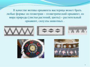 В качестве мотива орнамента мастерица может брать любые формы: из геометрии