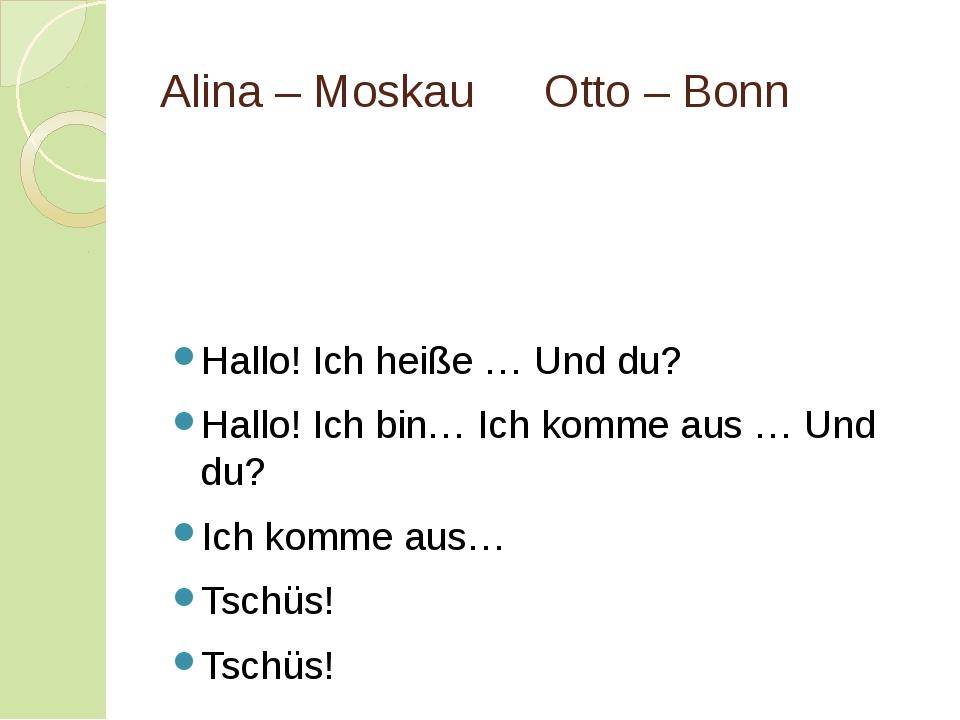 Alina – MoskauOtto – Bonn Hallo! Ich heiße … Und du? Hallo! Ich bin… Ich ko...