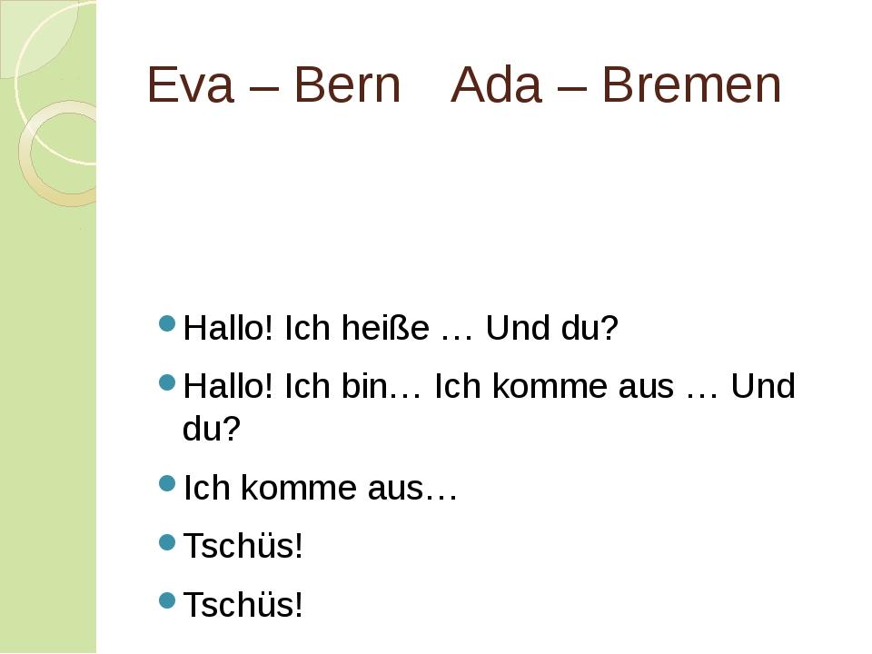 Eva – BernAda – Bremen Hallo! Ich heiße … Und du? Hallo! Ich bin… Ich komme...