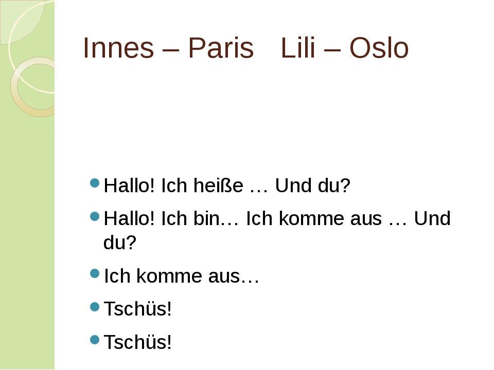 Innes – ParisLili – Oslo Hallo! Ich heiße … Und du? Hallo! Ich bin… Ich kom...