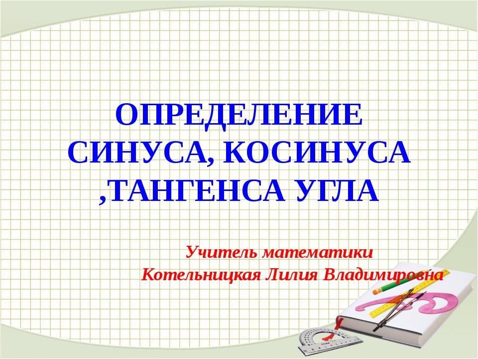 ОПРЕДЕЛЕНИЕ СИНУСА, КОСИНУСА ,ТАНГЕНСА УГЛА Учитель математики Котельницкая Л...