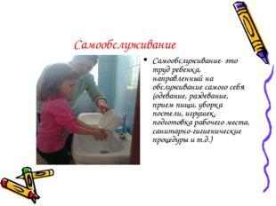 Самообслуживание Самообслуживание- это труд ребенка, направленный на обслужив