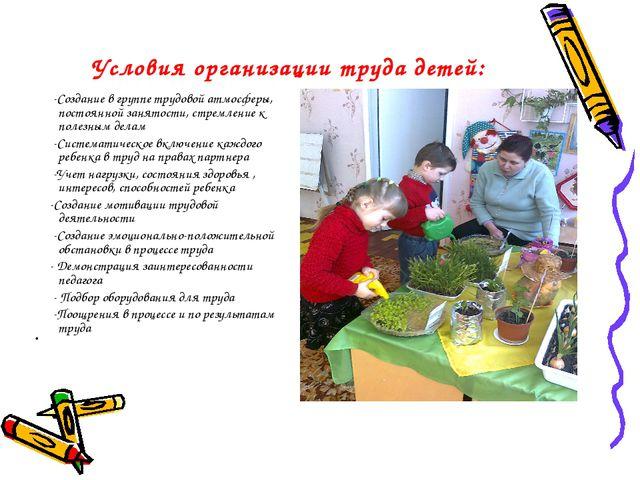 Условия организации труда детей: -Создание в группе трудовой атмосферы, посто...