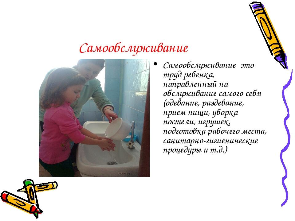 Самообслуживание Самообслуживание- это труд ребенка, направленный на обслужив...