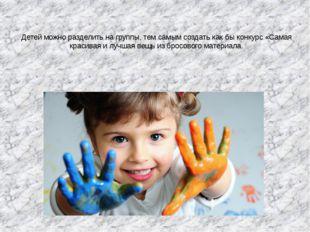 Детей можно разделить на группы, тем самым создать как бы конкурс «Самая крас