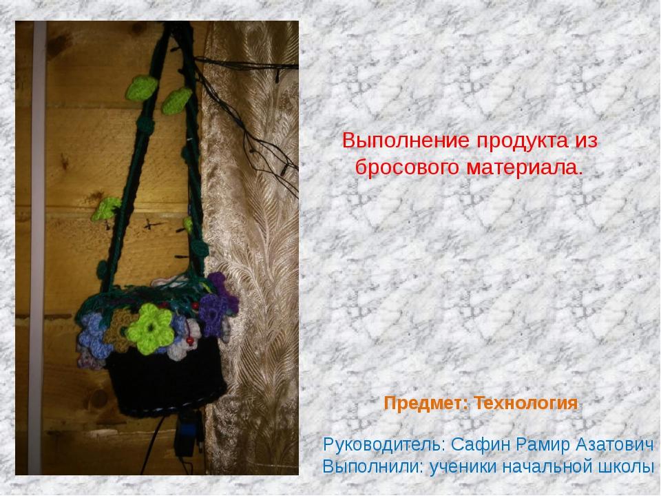 Выполнение продукта из бросового материала. Руководитель: Сафин Рамир Азатови...