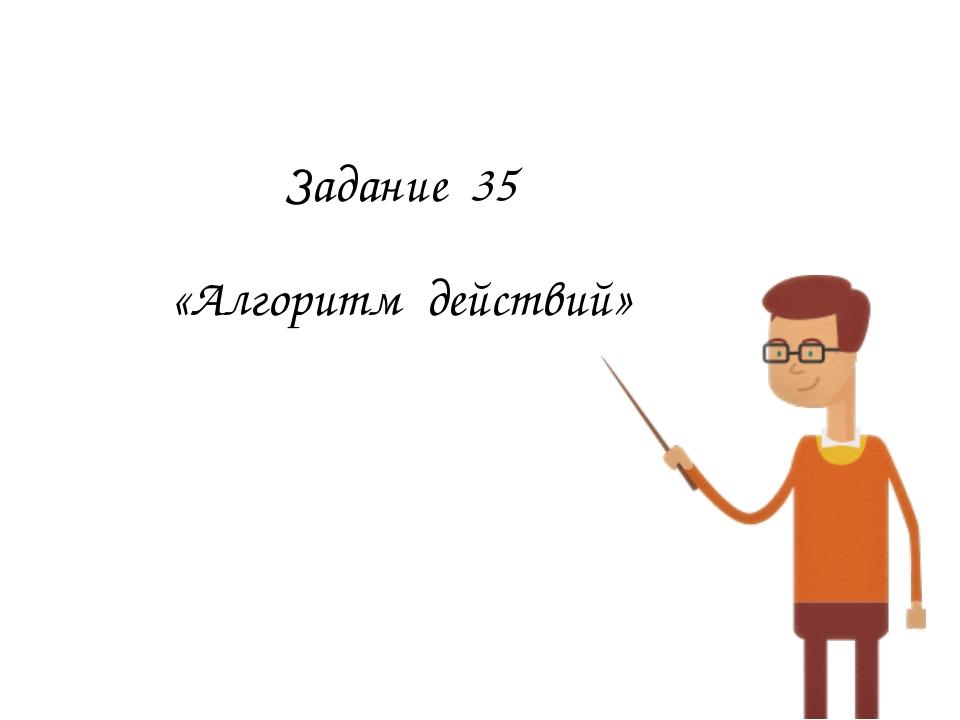 Задание 35 «Алгоритм действий»
