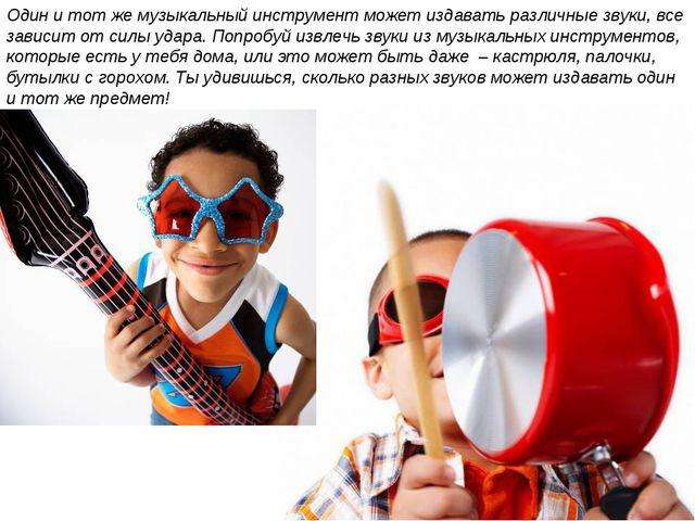 Один и тот же музыкальный инструмент может издавать различные звуки, все зави...