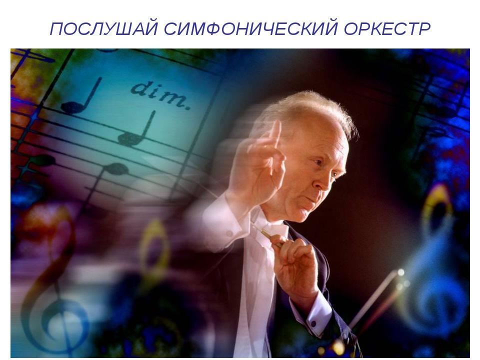 ПОСЛУШАЙ СИМФОНИЧЕСКИЙ ОРКЕСТР