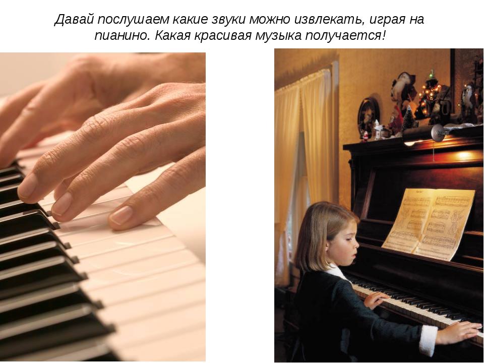 Давай послушаем какие звуки можно извлекать, играя на пианино. Какая красивая...