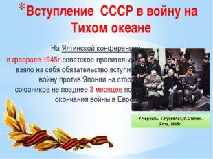 Вступление СССР в войну на Тихом океане НаЯлтинской конференции в феврале 1