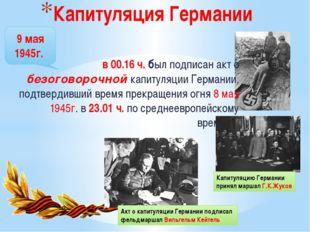 9 мая 1945г. Капитуляция Германии в 00.16 ч. был подписан акт о безоговорочно