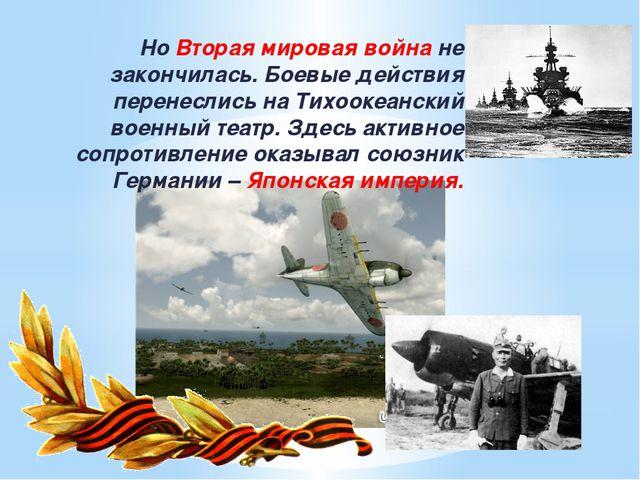 Но Вторая мировая война не закончилась. Боевые действия перенеслись на Тихоо...