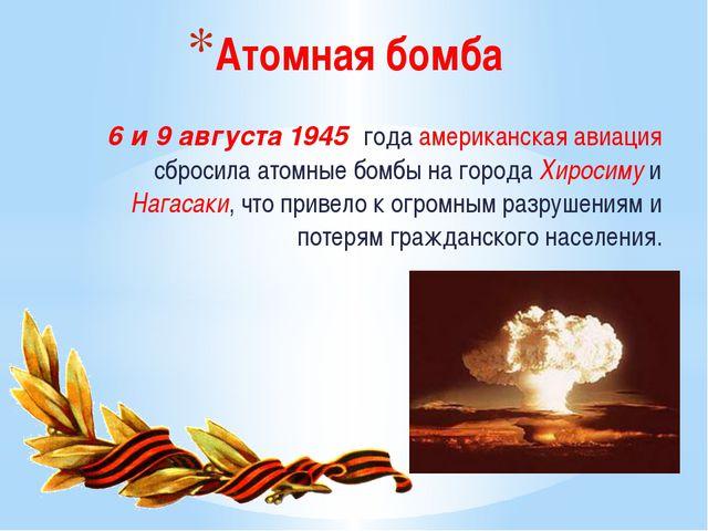 Атомная бомба  6и9 августа1945 годаамериканская авиация сбросила атомные...