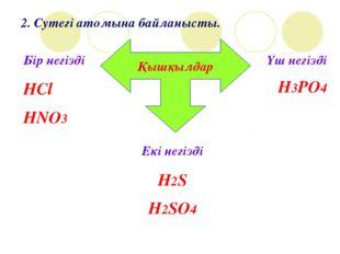 2. Сутегі атомына байланысты. Қышқылдар Бір негізді HCl HNO3 Екі негізді H2S