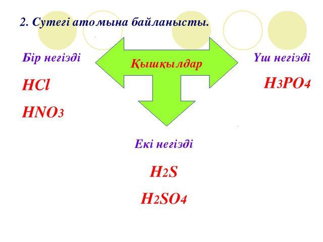 2. Сутегі атомына байланысты. Қышқылдар Бір негізді HCl HNO3 Екі негізді H2S...
