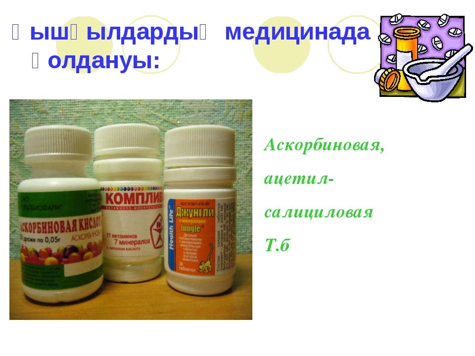 Қышқылдардың медицинада қолдануы: Аскорбиновая, ацетил- салициловая Т.б
