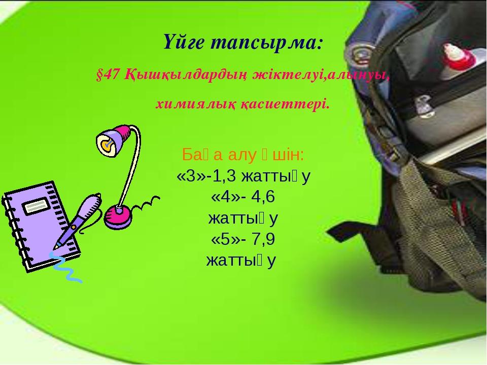 Үйге тапсырма: §47 Қышқылдардың жіктелуі,алынуы, химиялық қасиеттері. Баға ал...