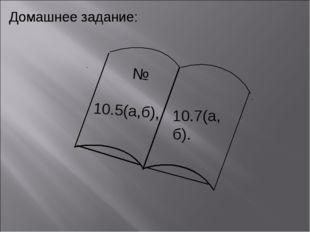 Домашнее задание: Домашнее задание: 10.7(а,б). № 10.5(а,б),