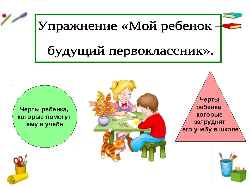 Черты ребенка, которые помогут ему в учебе Черты ребенка, которые затруднят е...