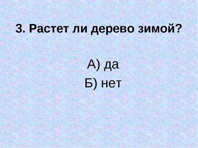 3. Растет ли дерево зимой? А) да Б) нет