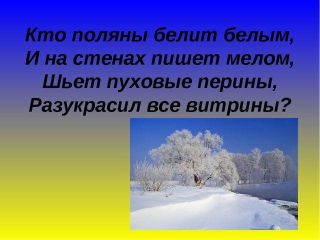 Кто поляны белит белым, И на стенах пишет мелом, Шьет пуховые перины, Разукра...